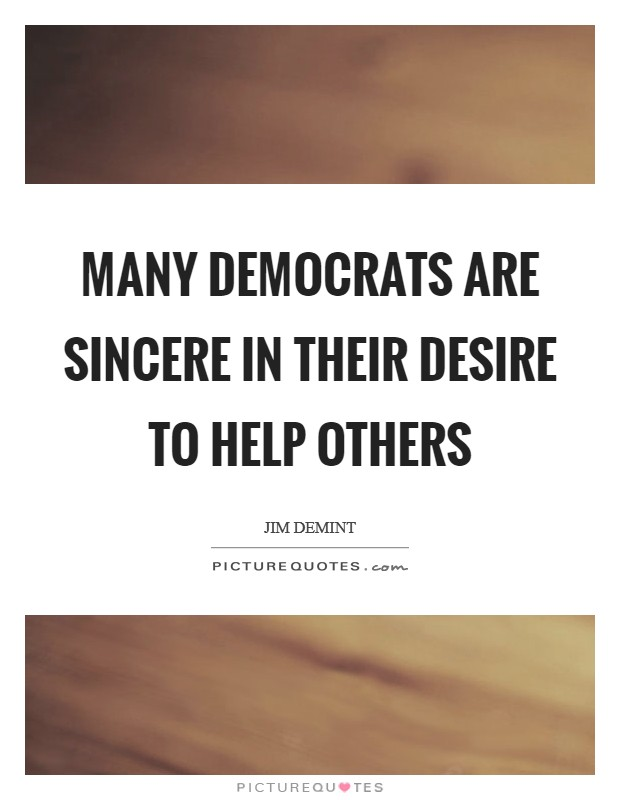 Many Democrats are sincere in their desire to help others Picture Quote #1