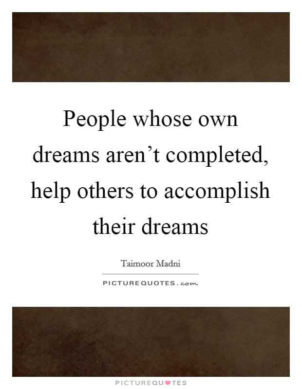 People whose own dreams aren't completed, help others to accomplish their dreams Picture Quote #1