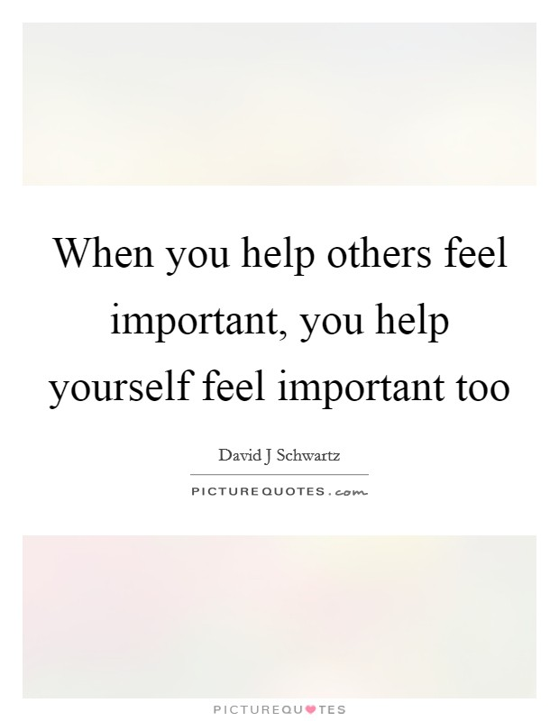 When you help others feel important, you help yourself feel important too Picture Quote #1