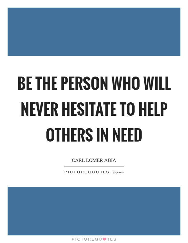 Be the person who will never hesitate to help others in need Picture Quote #1