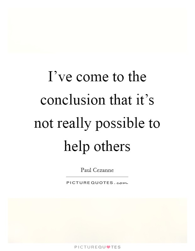 I've come to the conclusion that it's not really possible to help others Picture Quote #1