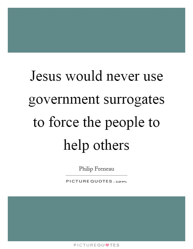 Jesus would never use government surrogates to force the people to help others Picture Quote #1