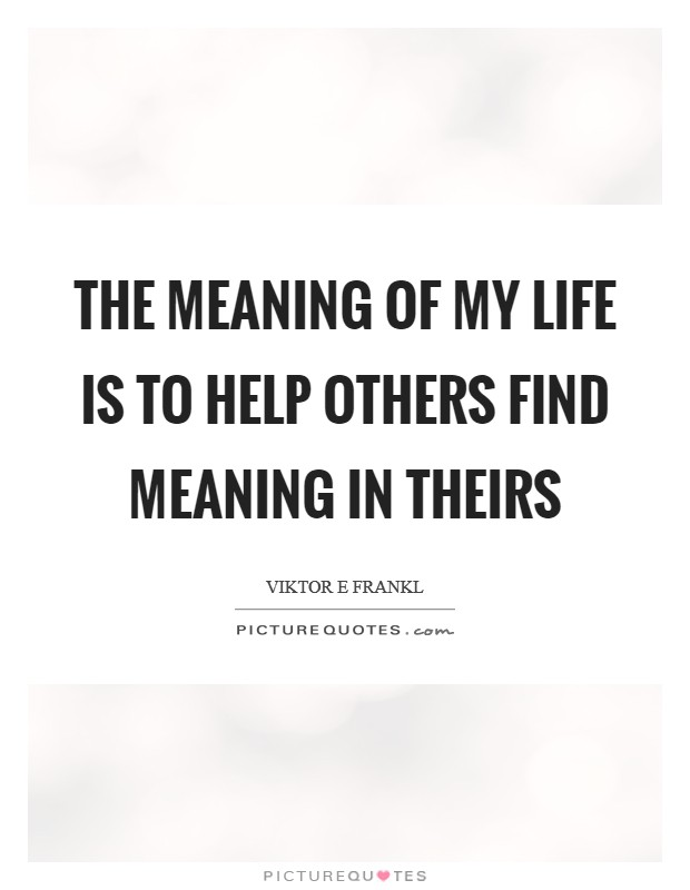 The meaning of my life is to help others find meaning in theirs Picture Quote #1