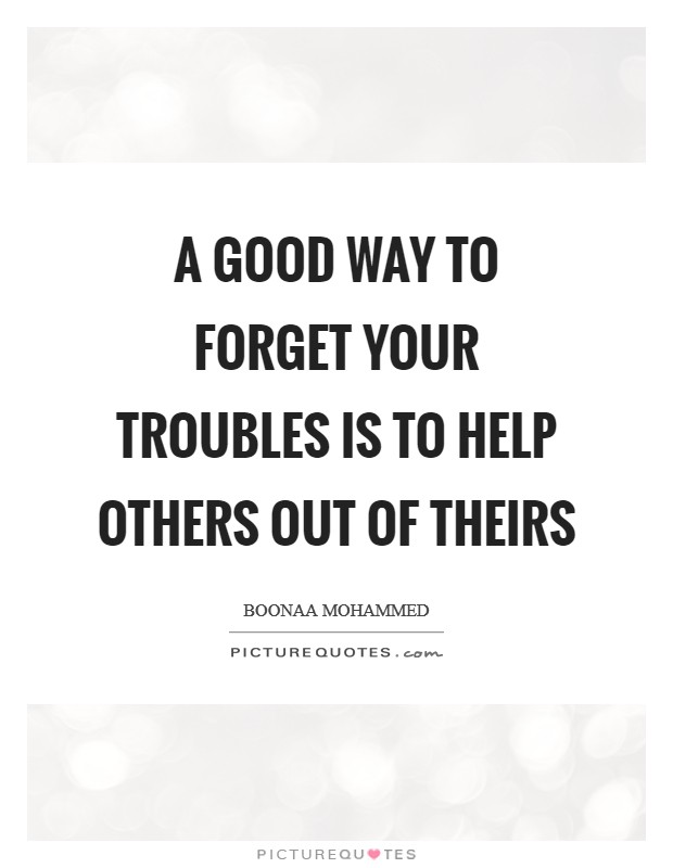 A good way to forget your troubles is to help others out of theirs Picture Quote #1