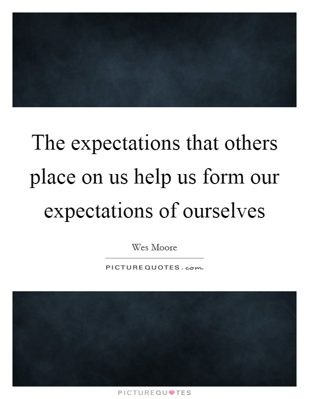 The expectations that others place on us help us form our expectations of ourselves Picture Quote #1