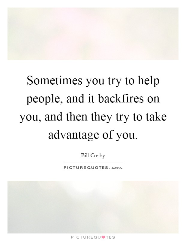 Sometimes you try to help people, and it backfires on you, and then they try to take advantage of you Picture Quote #1