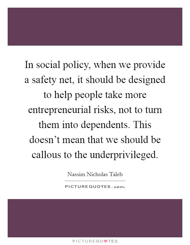 In social policy, when we provide a safety net, it should be designed to help people take more entrepreneurial risks, not to turn them into dependents. This doesn't mean that we should be callous to the underprivileged Picture Quote #1