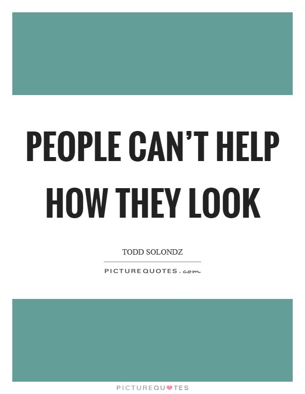People can't help how they look Picture Quote #1