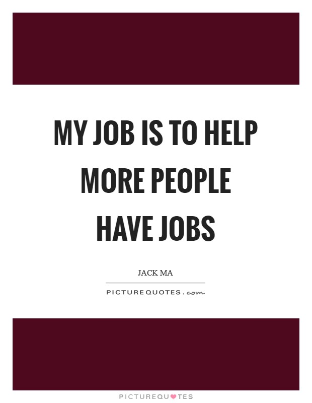 My job is to help more people have jobs Picture Quote #1