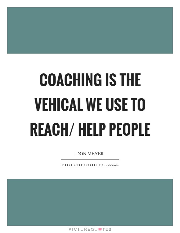 Coaching is the vehical we use to reach/ help people Picture Quote #1