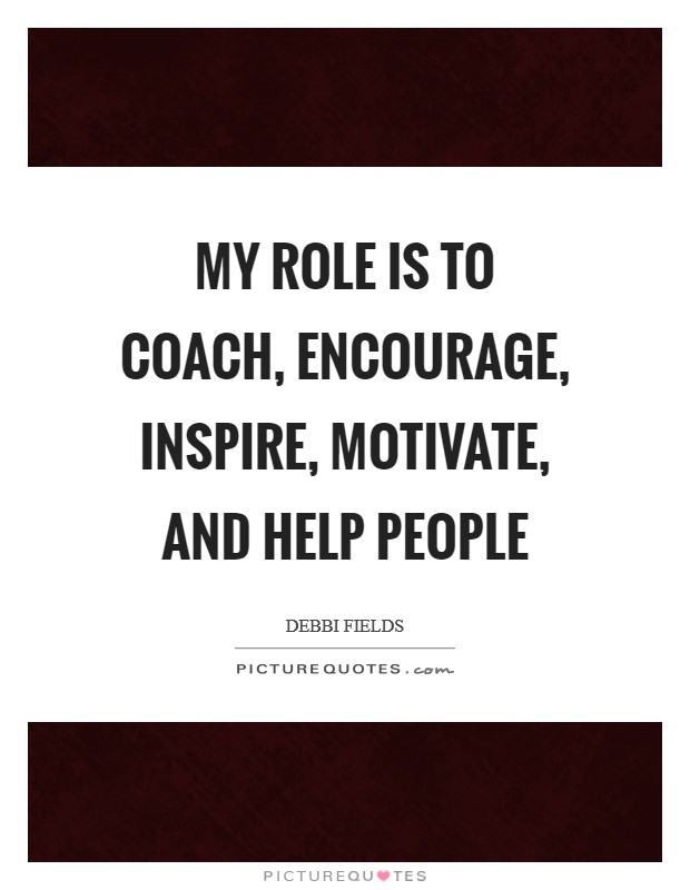 My role is to coach, encourage, inspire, motivate, and help people Picture Quote #1