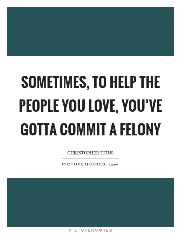 Sometimes, to help the people you love, you've gotta commit a felony Picture Quote #1