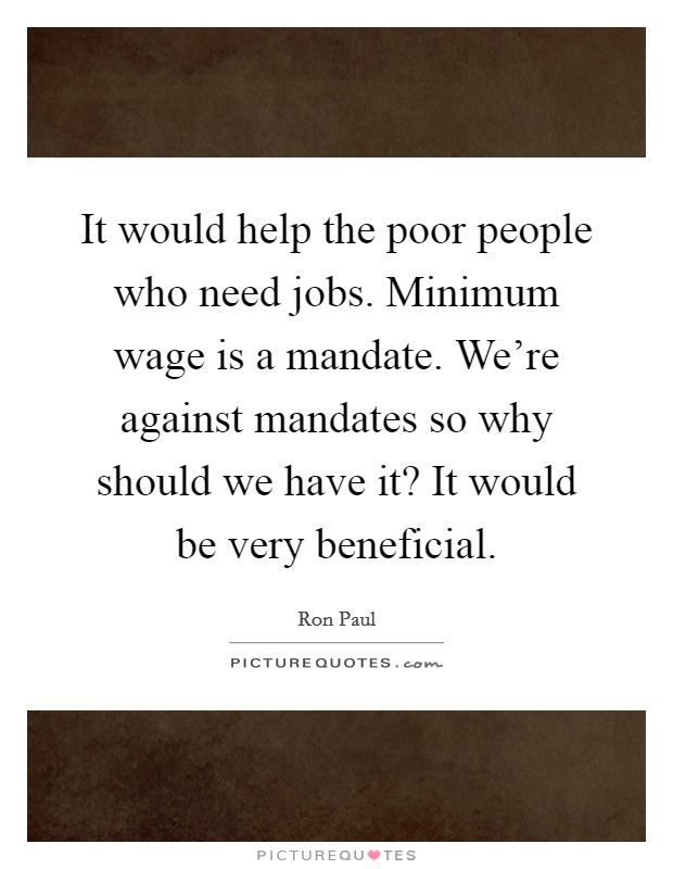 It would help the poor people who need jobs. Minimum wage is a mandate. We're against mandates so why should we have it? It would be very beneficial Picture Quote #1