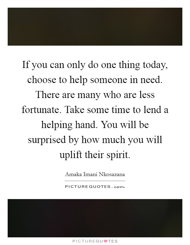 If you can only do one thing today, choose to help someone in need. There are many who are less fortunate. Take some time to lend a helping hand. You will be surprised by how much you will uplift their spirit Picture Quote #1