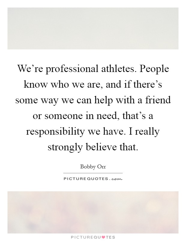 We're professional athletes. People know who we are, and if there's some way we can help with a friend or someone in need, that's a responsibility we have. I really strongly believe that Picture Quote #1
