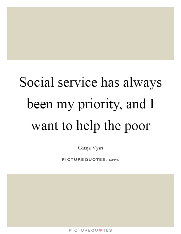 Social service has always been my priority, and I want to help the poor Picture Quote #1