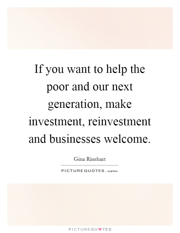 If you want to help the poor and our next generation, make investment, reinvestment and businesses welcome Picture Quote #1