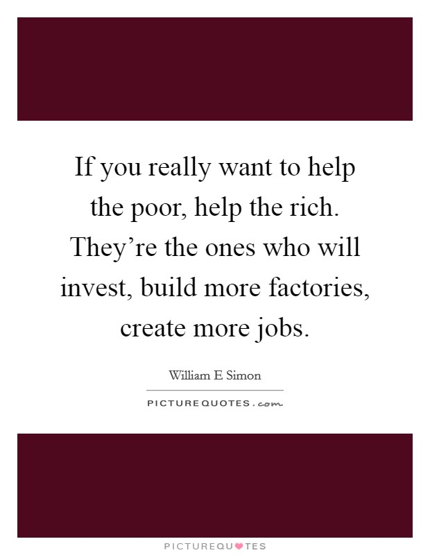 If you really want to help the poor, help the rich. They're the ones who will invest, build more factories, create more jobs Picture Quote #1