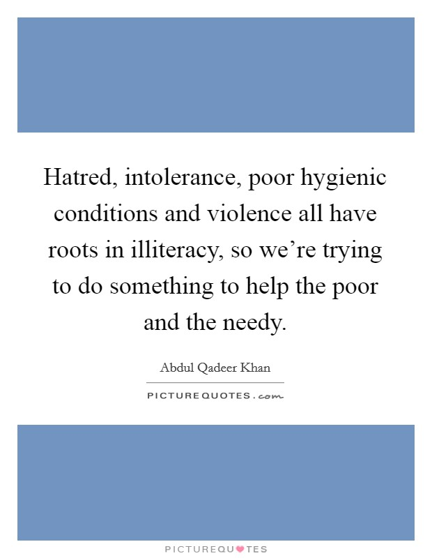 Hatred, intolerance, poor hygienic conditions and violence all have roots in illiteracy, so we're trying to do something to help the poor and the needy Picture Quote #1