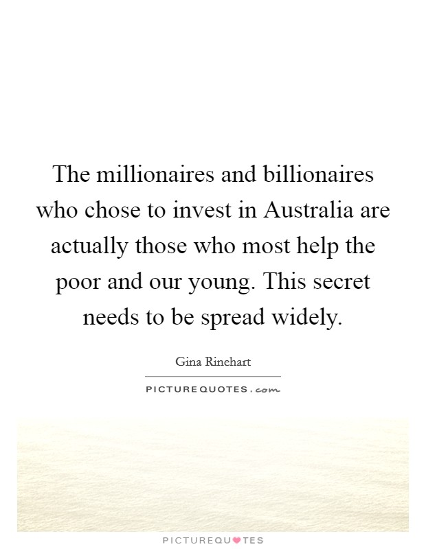 The millionaires and billionaires who chose to invest in Australia are actually those who most help the poor and our young. This secret needs to be spread widely Picture Quote #1