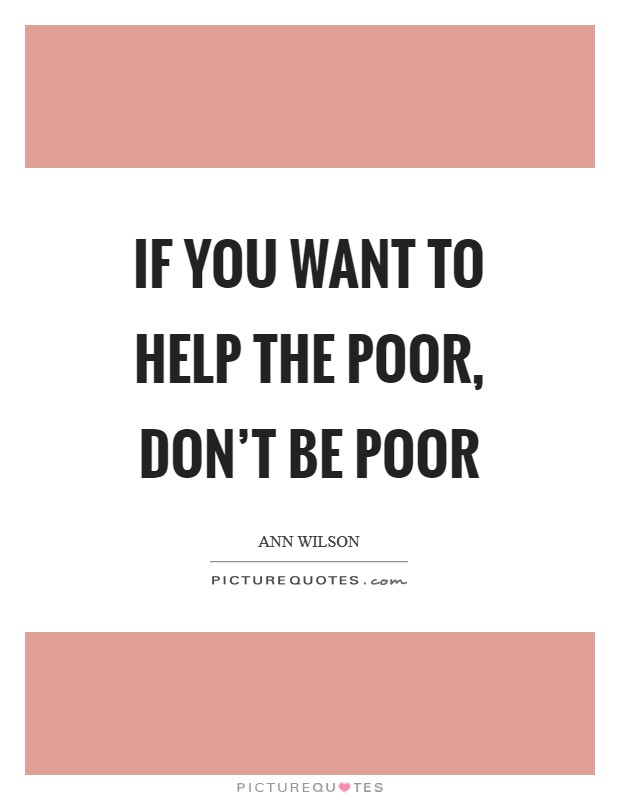 If you want to help the poor, don't be poor Picture Quote #1