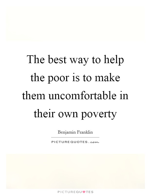 The best way to help the poor is to make them uncomfortable in their own poverty Picture Quote #1