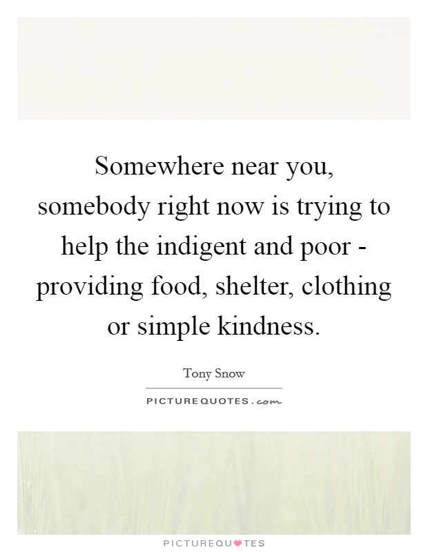 Somewhere near you, somebody right now is trying to help the indigent and poor - providing food, shelter, clothing or simple kindness Picture Quote #1
