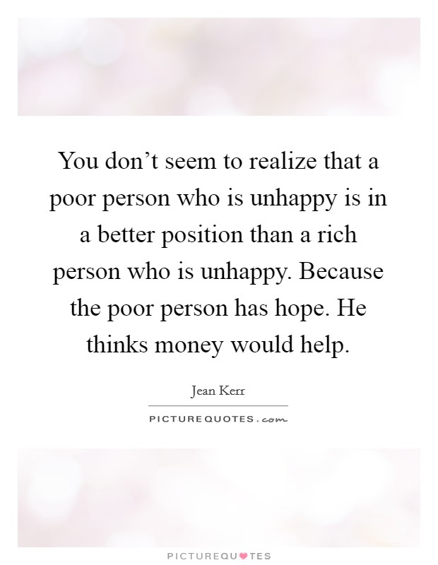 You don't seem to realize that a poor person who is unhappy is in a better position than a rich person who is unhappy. Because the poor person has hope. He thinks money would help Picture Quote #1