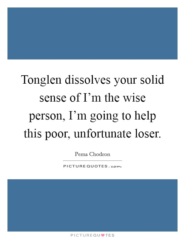 Tonglen dissolves your solid sense of I'm the wise person, I'm going to help this poor, unfortunate loser Picture Quote #1