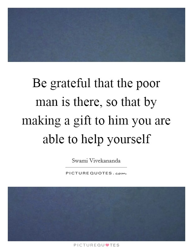Be grateful that the poor man is there, so that by making a gift to him you are able to help yourself Picture Quote #1