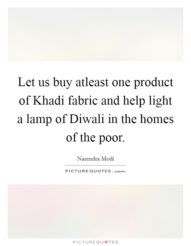 Let us buy atleast one product of Khadi fabric and help light a lamp of Diwali in the homes of the poor Picture Quote #1