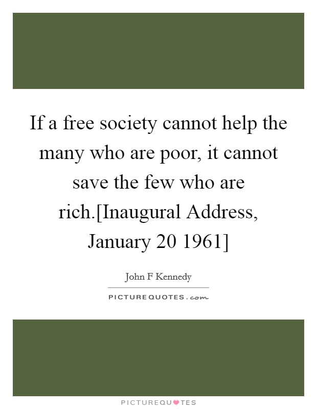 If a free society cannot help the many who are poor, it cannot save the few who are rich.[Inaugural Address, January 20 1961] Picture Quote #1