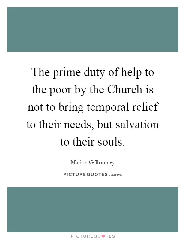 The prime duty of help to the poor by the Church is not to bring temporal relief to their needs, but salvation to their souls Picture Quote #1