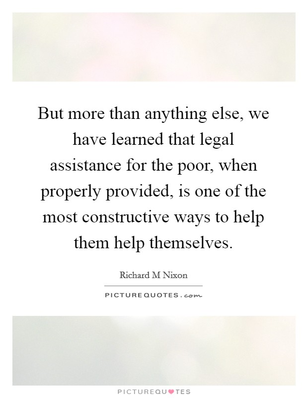 But more than anything else, we have learned that legal assistance for the poor, when properly provided, is one of the most constructive ways to help them help themselves Picture Quote #1