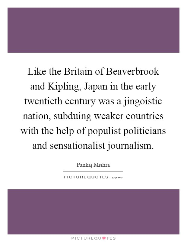 Like the Britain of Beaverbrook and Kipling, Japan in the early twentieth century was a jingoistic nation, subduing weaker countries with the help of populist politicians and sensationalist journalism Picture Quote #1