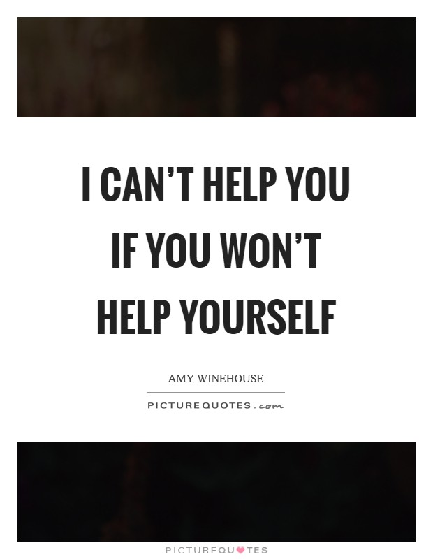 I can't help you if you won't help yourself Picture Quote #1