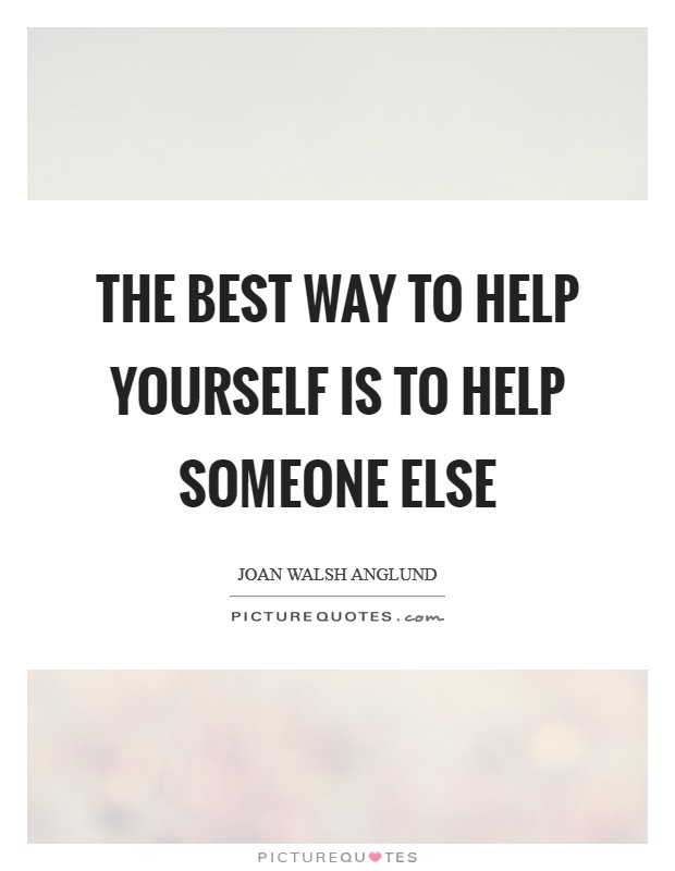 The best way to help yourself is to help someone else Picture Quote #1
