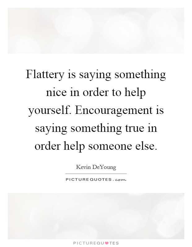 Flattery is saying something nice in order to help yourself. Encouragement is saying something true in order help someone else Picture Quote #1