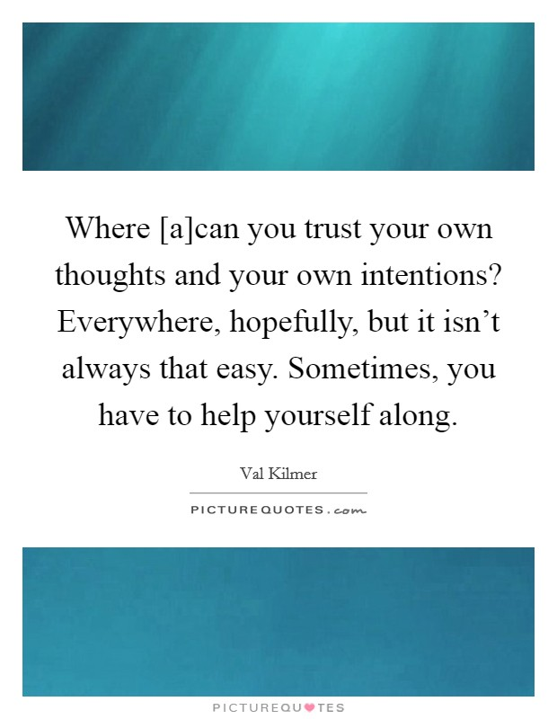 Where [a]can you trust your own thoughts and your own intentions? Everywhere, hopefully, but it isn't always that easy. Sometimes, you have to help yourself along Picture Quote #1