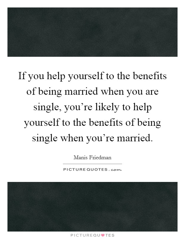 If you help yourself to the benefits of being married when you are single, you're likely to help yourself to the benefits of being single when you're married Picture Quote #1