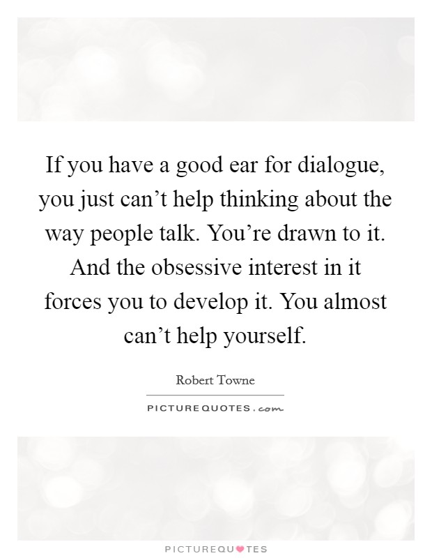 If you have a good ear for dialogue, you just can't help thinking about the way people talk. You're drawn to it. And the obsessive interest in it forces you to develop it. You almost can't help yourself. Picture Quote #1