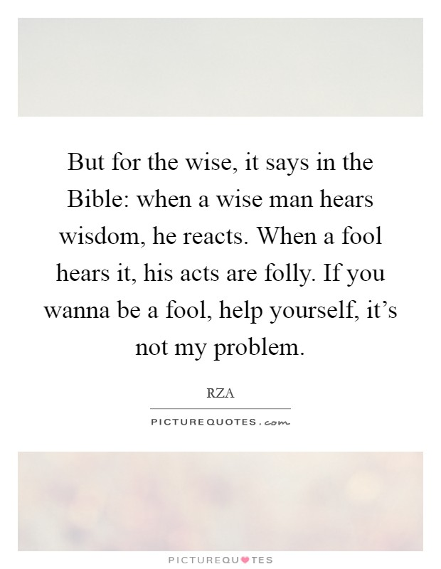But for the wise, it says in the Bible: when a wise man hears wisdom, he reacts. When a fool hears it, his acts are folly. If you wanna be a fool, help yourself, it's not my problem Picture Quote #1