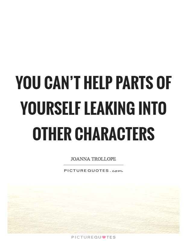 You can't help parts of yourself leaking into other characters Picture Quote #1