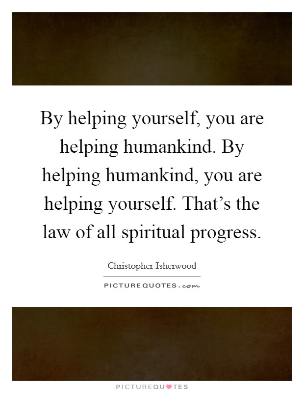 By helping yourself, you are helping humankind. By helping humankind, you are helping yourself. That's the law of all spiritual progress Picture Quote #1
