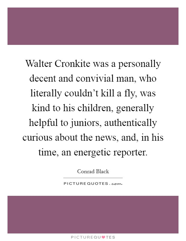 Walter Cronkite was a personally decent and convivial man, who literally couldn't kill a fly, was kind to his children, generally helpful to juniors, authentically curious about the news, and, in his time, an energetic reporter Picture Quote #1