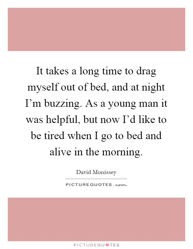 It takes a long time to drag myself out of bed, and at night I'm buzzing. As a young man it was helpful, but now I'd like to be tired when I go to bed and alive in the morning Picture Quote #1