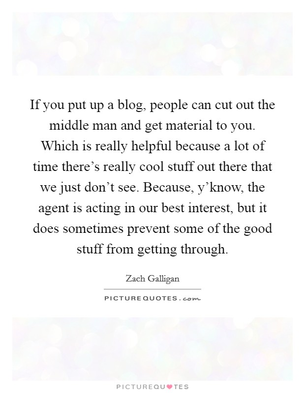 If you put up a blog, people can cut out the middle man and get material to you. Which is really helpful because a lot of time there's really cool stuff out there that we just don't see. Because, y'know, the agent is acting in our best interest, but it does sometimes prevent some of the good stuff from getting through Picture Quote #1
