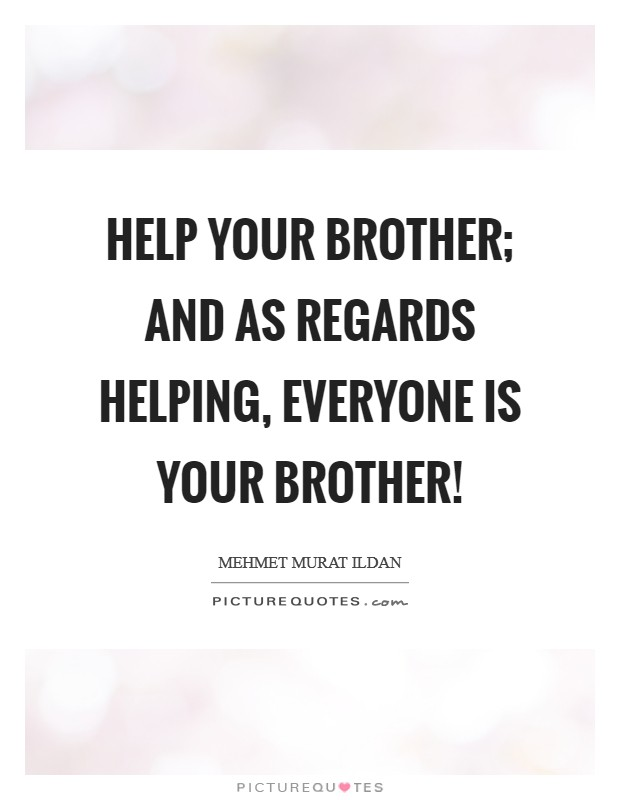 Help your brother; and as regards helping, everyone is your brother! Picture Quote #1