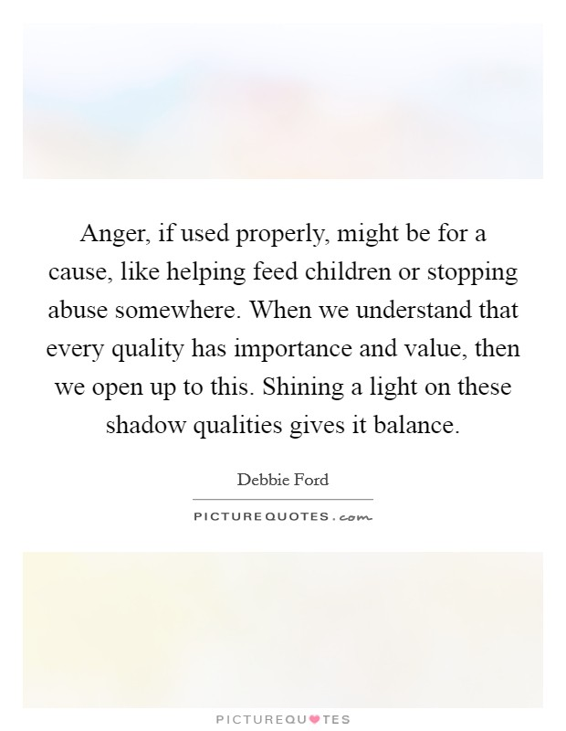 Anger, if used properly, might be for a cause, like helping feed children or stopping abuse somewhere. When we understand that every quality has importance and value, then we open up to this. Shining a light on these shadow qualities gives it balance Picture Quote #1