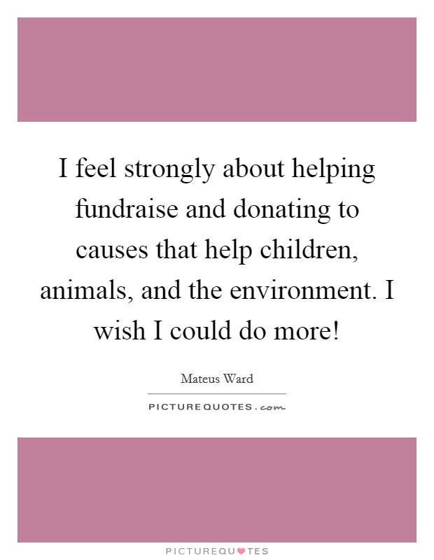 I feel strongly about helping fundraise and donating to causes that help children, animals, and the environment. I wish I could do more! Picture Quote #1